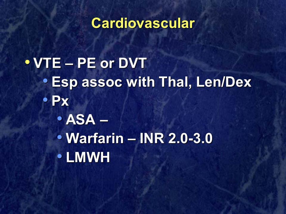 Cardiovascular VTE – PE or DVT VTE – PE or DVT Esp assoc with Thal, Len/Dex Esp assoc with Thal, Len/Dex Px Px ASA – ASA – Warfarin – INR 2.0-3.0 Warfarin – INR 2.0-3.0 LMWH LMWH