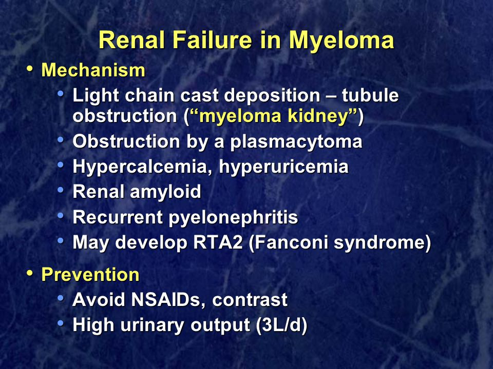 Renal Failure in Myeloma Mechanism Mechanism Light chain cast deposition – tubule obstruction ( myeloma kidney ) Light chain cast deposition – tubule obstruction ( myeloma kidney ) Obstruction by a plasmacytoma Obstruction by a plasmacytoma Hypercalcemia, hyperuricemia Hypercalcemia, hyperuricemia Renal amyloid Renal amyloid Recurrent pyelonephritis Recurrent pyelonephritis May develop RTA2 (Fanconi syndrome) May develop RTA2 (Fanconi syndrome) Prevention Prevention Avoid NSAIDs, contrast Avoid NSAIDs, contrast High urinary output (3L/d) High urinary output (3L/d)