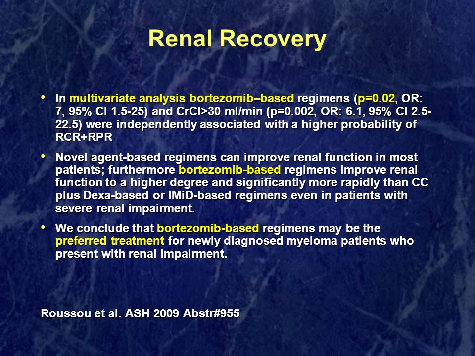 Renal Recovery In multivariate analysis bortezomib–based regimens (p=0.02, OR: 7, 95% CI 1.5-25) and CrCl>30 ml/min (p=0.002, OR: 6.1, 95% CI 2.5- 22.5) were independently associated with a higher probability of RCR+RPR In multivariate analysis bortezomib–based regimens (p=0.02, OR: 7, 95% CI 1.5-25) and CrCl>30 ml/min (p=0.002, OR: 6.1, 95% CI 2.5- 22.5) were independently associated with a higher probability of RCR+RPR Novel agent-based regimens can improve renal function in most patients; furthermore bortezomib-based regimens improve renal function to a higher degree and significantly more rapidly than CC plus Dexa-based or IMiD-based regimens even in patients with severe renal impairment.