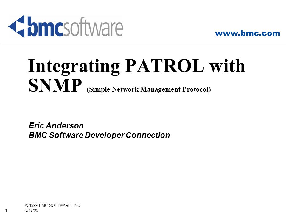 www.bmc.com 1 © 1999 BMC SOFTWARE, INC. 3/17/99 Integrating PATROL with SNMP (Simple Network Management Protocol) Eric Anderson BMC Software Developer