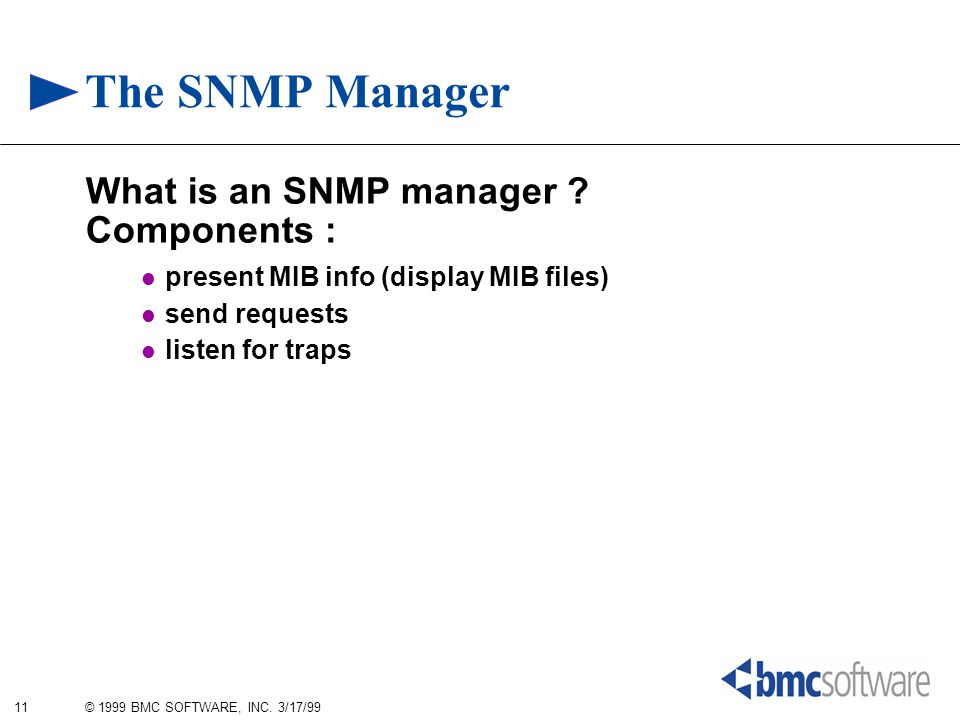 11 © 1999 BMC SOFTWARE, INC. 3/17/99 The SNMP Manager What is an SNMP manager ? Components : present MIB info (display MIB files) send requests listen