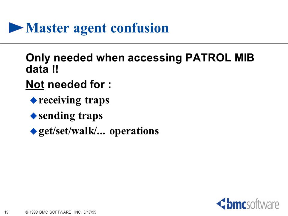 19 © 1999 BMC SOFTWARE, INC. 3/17/99 Master agent confusion Only needed when accessing PATROL MIB data !! Not needed for :  receiving traps  sending