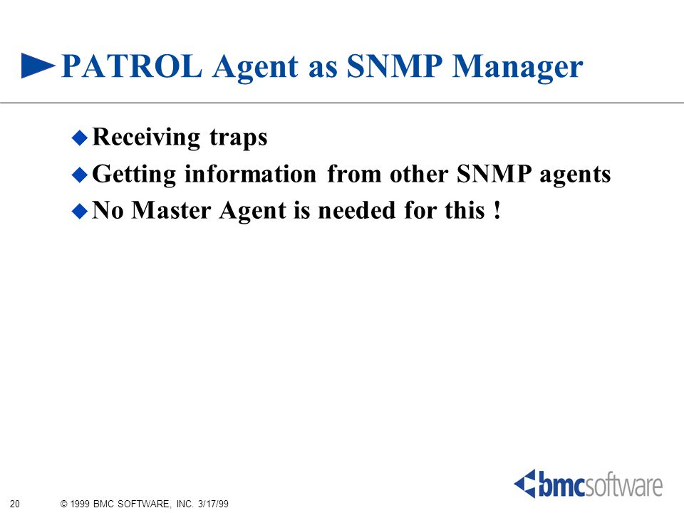 20 © 1999 BMC SOFTWARE, INC. 3/17/99 PATROL Agent as SNMP Manager  Receiving traps  Getting information from other SNMP agents  No Master Agent is