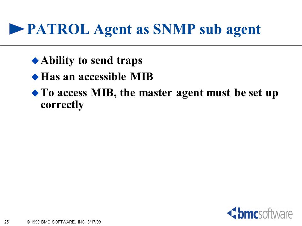 25 © 1999 BMC SOFTWARE, INC. 3/17/99 PATROL Agent as SNMP sub agent  Ability to send traps  Has an accessible MIB  To access MIB, the master agent