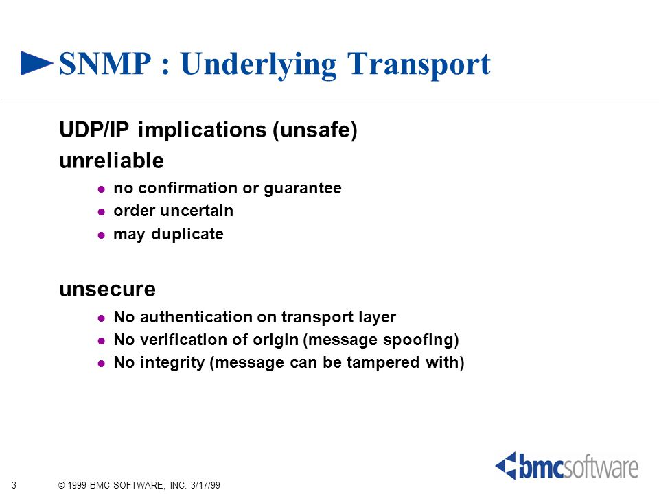 3 © 1999 BMC SOFTWARE, INC. 3/17/99 SNMP : Underlying Transport UDP/IP implications (unsafe) unreliable no confirmation or guarantee order uncertain m