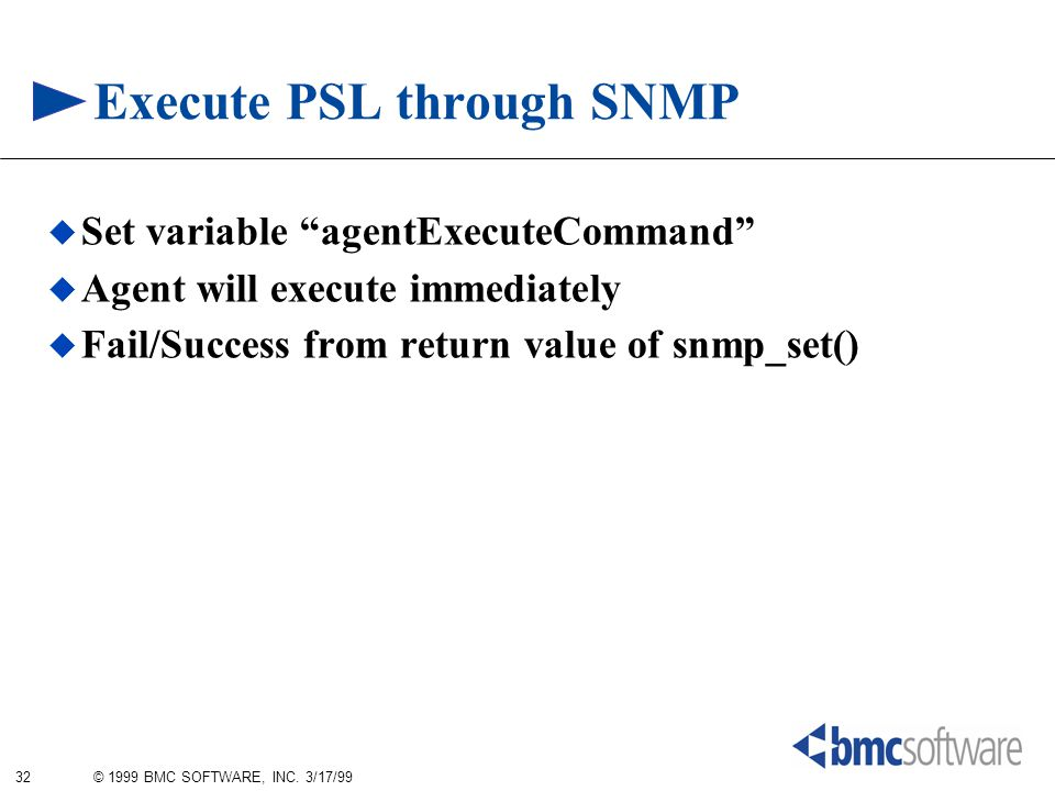 "32 © 1999 BMC SOFTWARE, INC. 3/17/99 Execute PSL through SNMP  Set variable ""agentExecuteCommand""  Agent will execute immediately  Fail/Success fro"