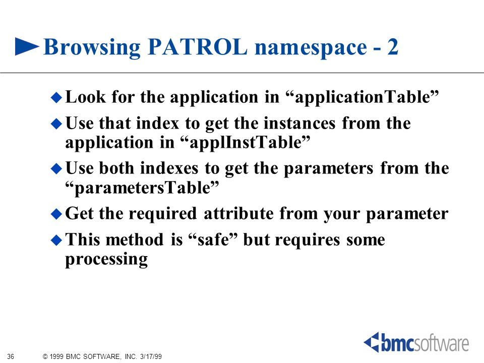 "36 © 1999 BMC SOFTWARE, INC. 3/17/99 Browsing PATROL namespace - 2  Look for the application in ""applicationTable""  Use that index to get the instan"