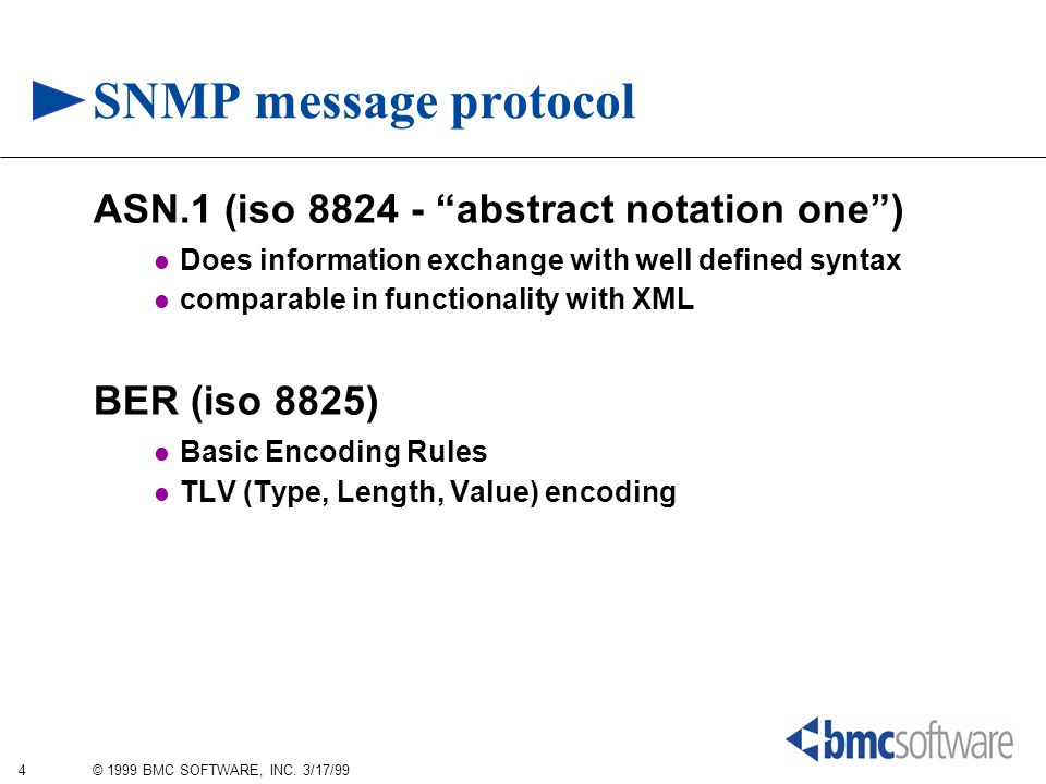 "4 © 1999 BMC SOFTWARE, INC. 3/17/99 SNMP message protocol ASN.1 (iso 8824 - ""abstract notation one"") Does information exchange with well defined synta"