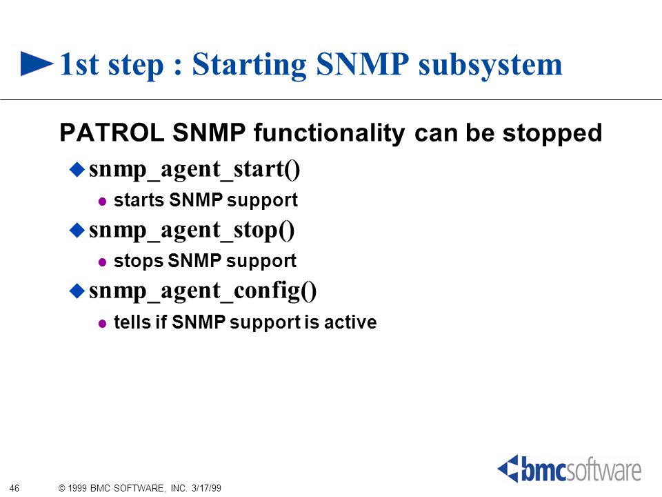 46 © 1999 BMC SOFTWARE, INC. 3/17/99 1st step : Starting SNMP subsystem PATROL SNMP functionality can be stopped  snmp_agent_start() starts SNMP supp