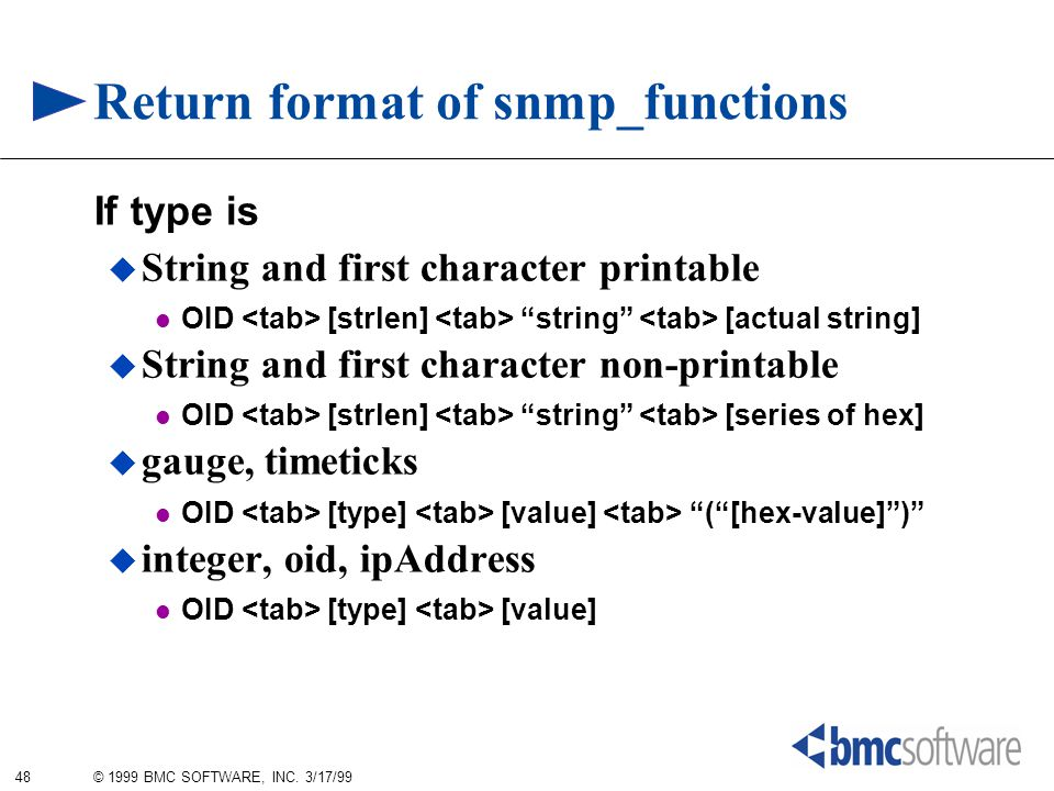 "48 © 1999 BMC SOFTWARE, INC. 3/17/99 Return format of snmp_functions If type is  String and first character printable OID [strlen] ""string"" [actual s"