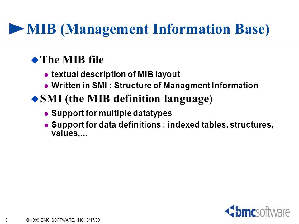 9 © 1999 BMC SOFTWARE, INC. 3/17/99 MIB (Management Information Base)  The MIB file textual description of MIB layout Written in SMI : Structure of M