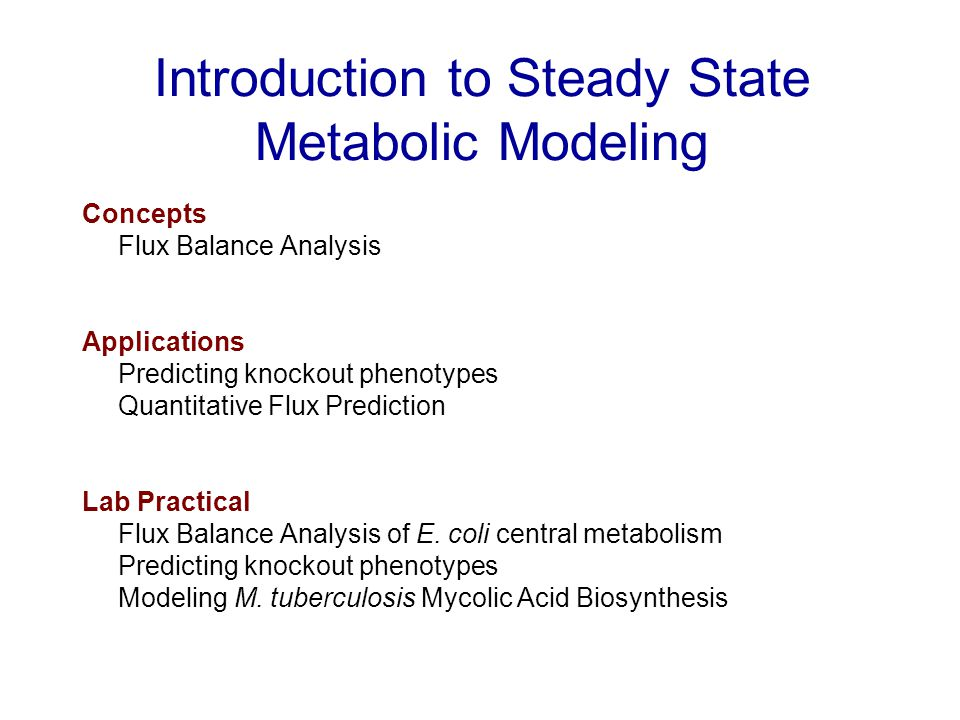 Introduction to Steady State Metabolic Modeling Concepts Flux Balance Analysis Applications Predicting knockout phenotypes Quantitative Flux Prediction Lab Practical Flux Balance Analysis of E.