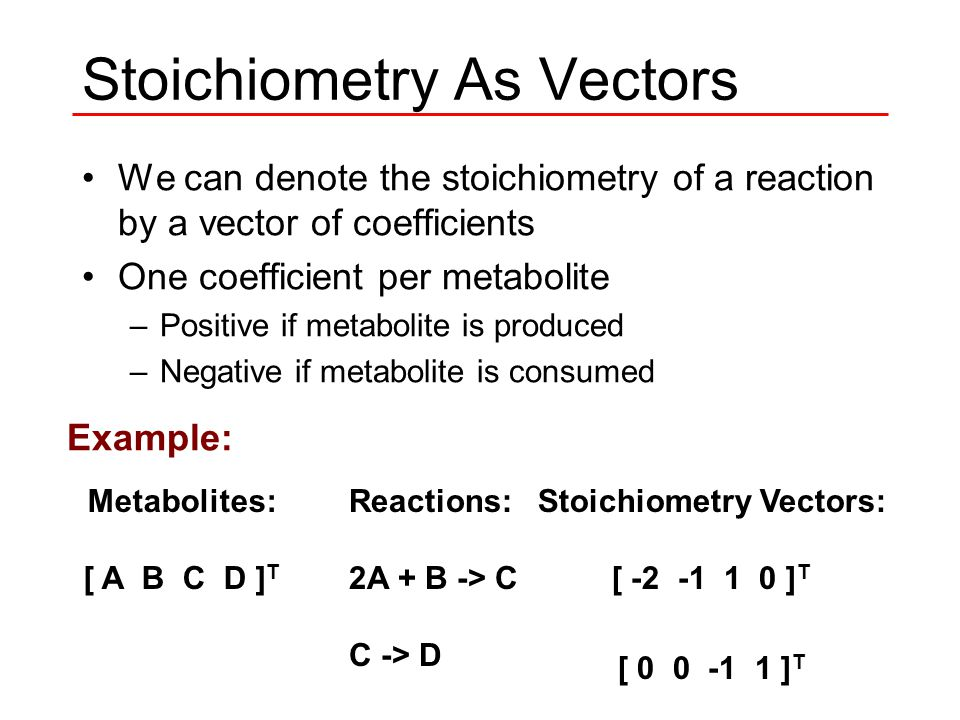 Stoichiometry As Vectors We can denote the stoichiometry of a reaction by a vector of coefficients One coefficient per metabolite –Positive if metabolite is produced –Negative if metabolite is consumed Example: Metabolites: [ A B C D ] T Reactions: 2A + B -> C C -> D Stoichiometry Vectors: [ -2 -1 1 0 ] T [ 0 0 -1 1 ] T