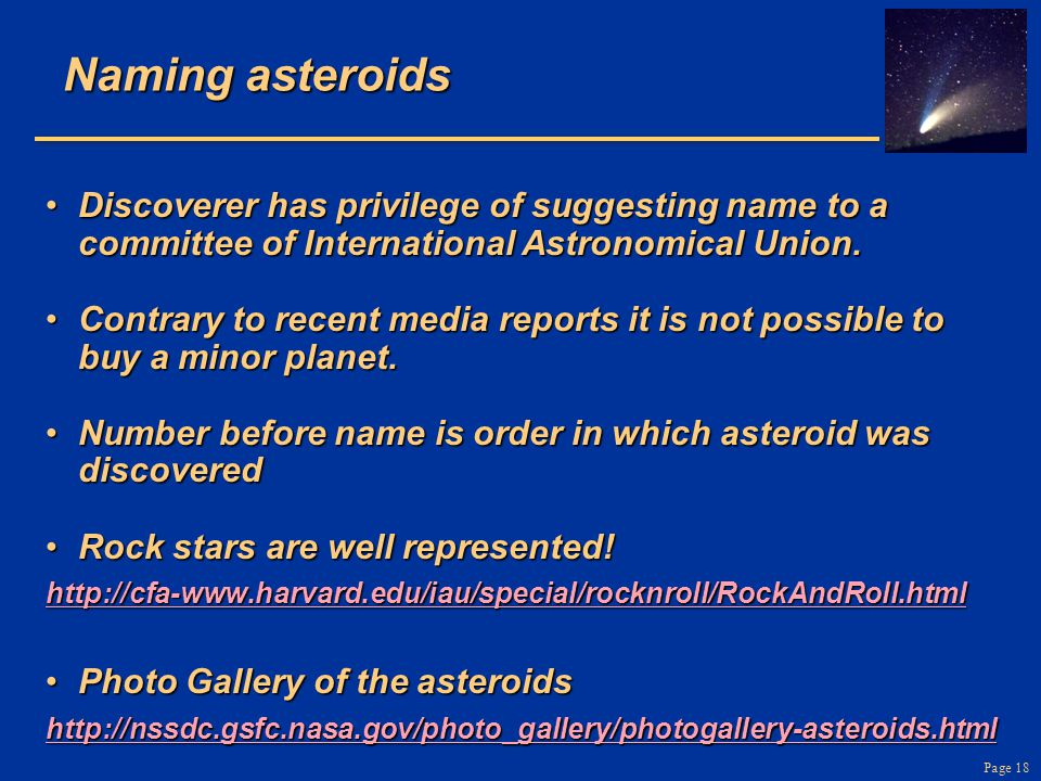 Page 18 Naming asteroids Discoverer has privilege of suggesting name to a committee of International Astronomical Union.Discoverer has privilege of su