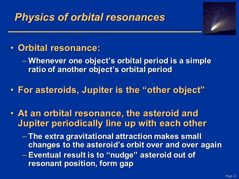 Page 24 Physics of orbital resonances Orbital resonance:Orbital resonance: –Whenever one object's orbital period is a simple ratio of another object's orbital period For asteroids, Jupiter is the other object For asteroids, Jupiter is the other object At an orbital resonance, the asteroid and Jupiter periodically line up with each otherAt an orbital resonance, the asteroid and Jupiter periodically line up with each other –The extra gravitational attraction makes small changes to the asteroid's orbit over and over again –Eventual result is to nudge asteroid out of resonant position, form gap