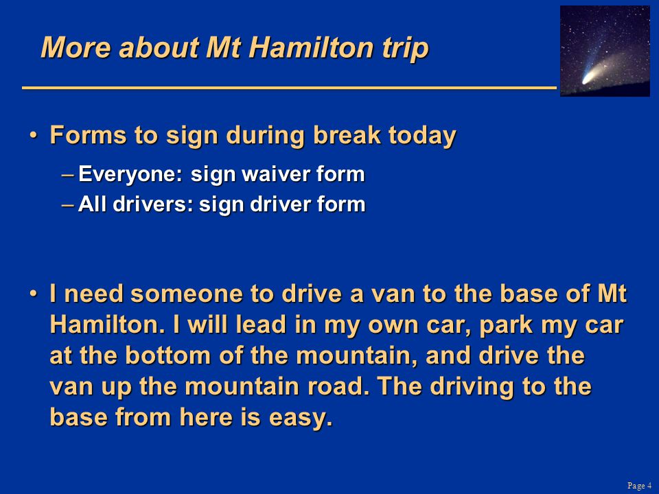 Page 4 More about Mt Hamilton trip Forms to sign during break todayForms to sign during break today –Everyone: sign waiver form –All drivers: sign driver form I need someone to drive a van to the base of Mt Hamilton.