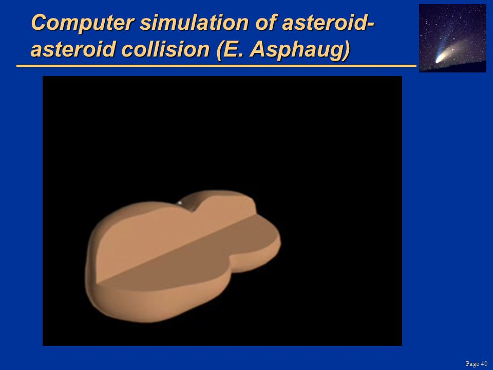 Page 40 Computer simulation of asteroid- asteroid collision (E. Asphaug)