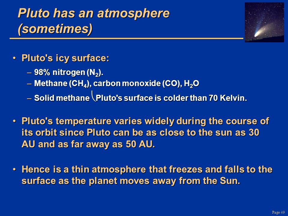 Page 49 Pluto has an atmosphere (sometimes) Pluto s icy surface:Pluto s icy surface: –98% nitrogen (N 2 ).