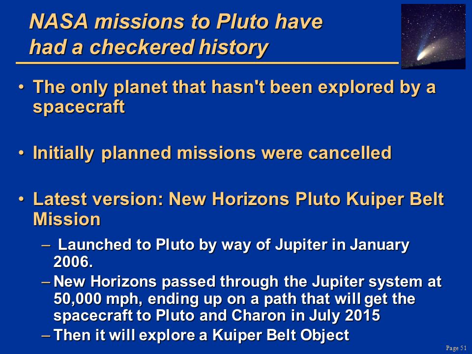 Page 51 NASA missions to Pluto have had a checkered history The only planet that hasn t been explored by a spacecraftThe only planet that hasn t been explored by a spacecraft Initially planned missions were cancelledInitially planned missions were cancelled Latest version: New Horizons Pluto Kuiper Belt MissionLatest version: New Horizons Pluto Kuiper Belt Mission – Launched to Pluto by way of Jupiter in January 2006.