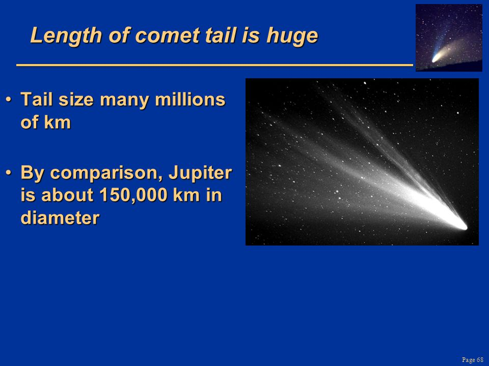 Page 68 Length of comet tail is huge Tail size many millions of kmTail size many millions of km By comparison, Jupiter is about 150,000 km in diameterBy comparison, Jupiter is about 150,000 km in diameter