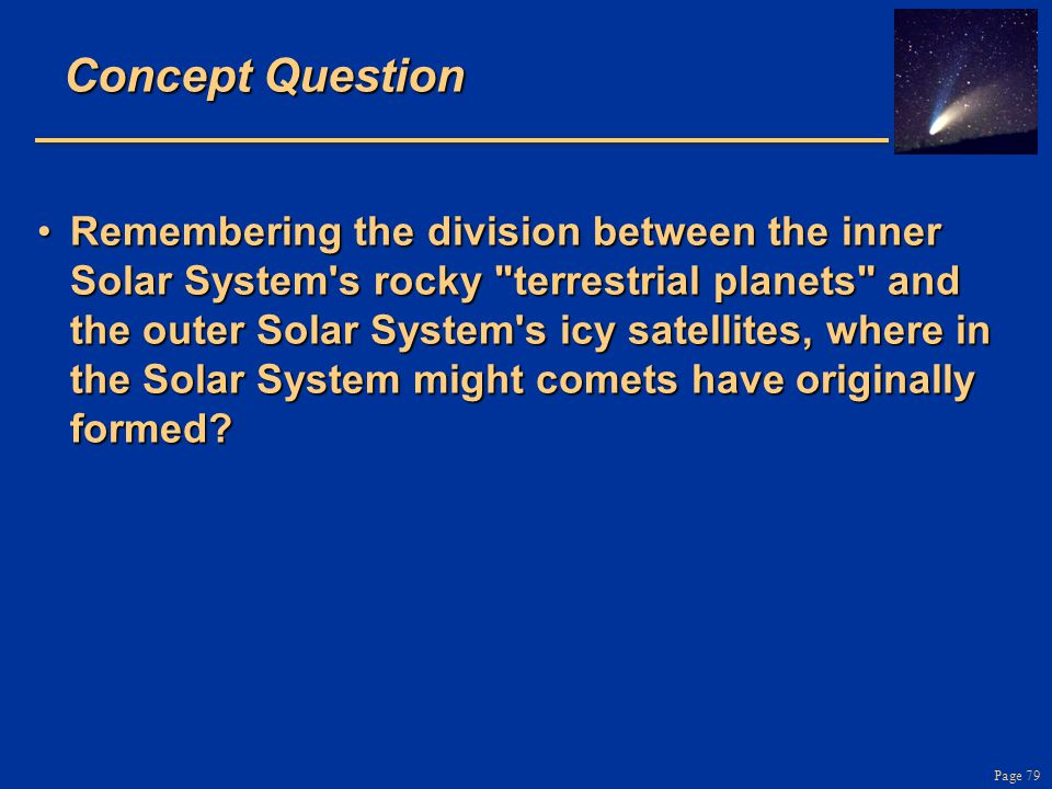 Page 79 Concept Question Remembering the division between the inner Solar System s rocky terrestrial planets and the outer Solar System s icy satellites, where in the Solar System might comets have originally formed?Remembering the division between the inner Solar System s rocky terrestrial planets and the outer Solar System s icy satellites, where in the Solar System might comets have originally formed?