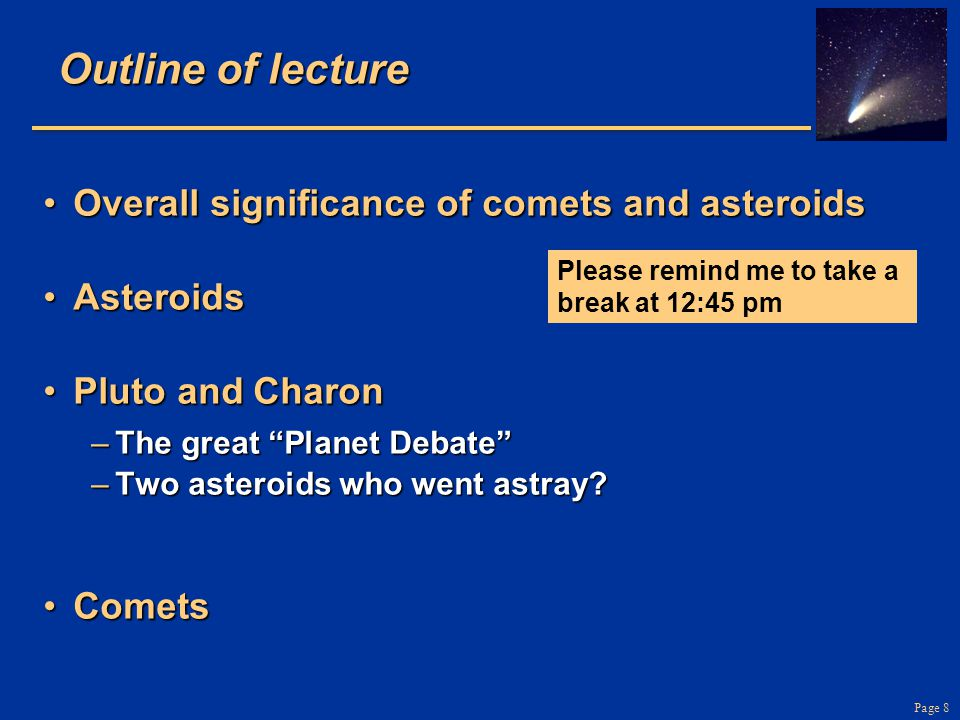 Page 8 Outline of lecture Overall significance of comets and asteroidsOverall significance of comets and asteroids AsteroidsAsteroids Pluto and CharonPluto and Charon –The great Planet Debate –Two asteroids who went astray.