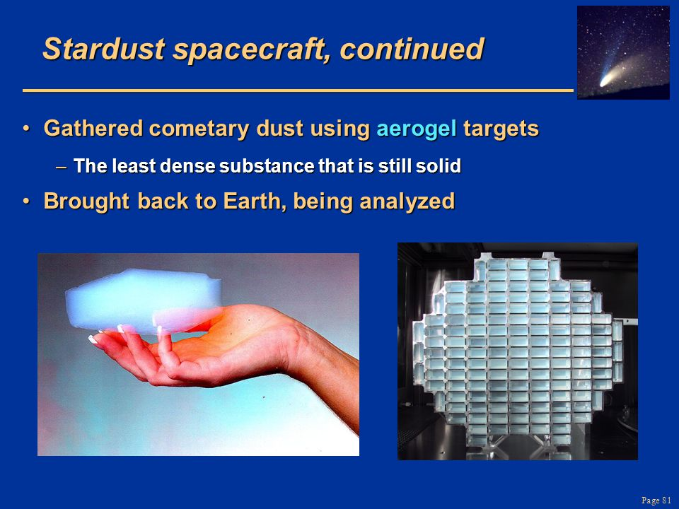 Page 81 Stardust spacecraft, continued Gathered cometary dust using aerogel targetsGathered cometary dust using aerogel targets –The least dense subst