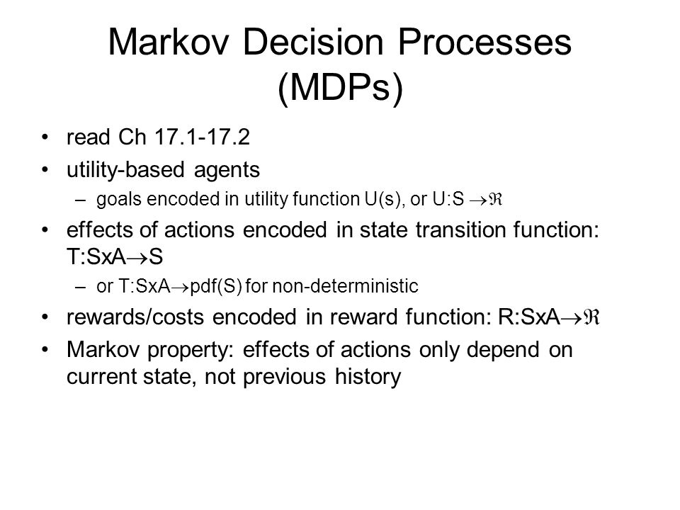 Markov Decision Processes (MDPs) read Ch utility-based agents –goals encoded in utility function U(s), or U:S  effects of actions encoded in state transition function: T:SxA  S –or T:SxA  pdf(S) for non-deterministic rewards/costs encoded in reward function: R:SxA  Markov property: effects of actions only depend on current state, not previous history