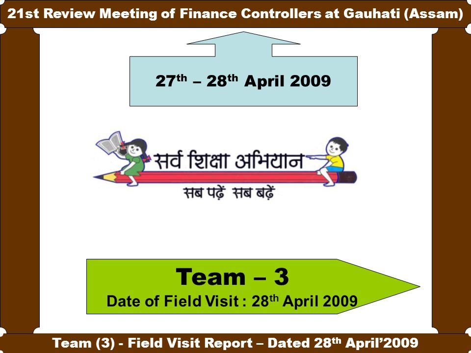 1 21st Review Meeting of Finance Controllers at Gauhati (Assam) Team (3) - Field Visit Report – Dated 28 th April'2009 Team – 3 Date of Field Visit : 28 th April 2009 27 th – 28 th April 2009