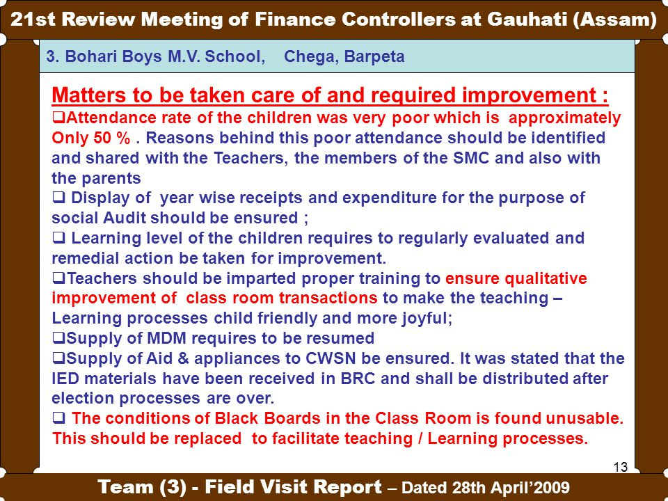 13 21st Review Meeting of Finance Controllers at Gauhati (Assam) Team (3) - Field Visit Report – Dated 28th April'2009 Matters to be taken care of and required improvement :  Attendance rate of the children was very poor which is approximately Only 50 %.