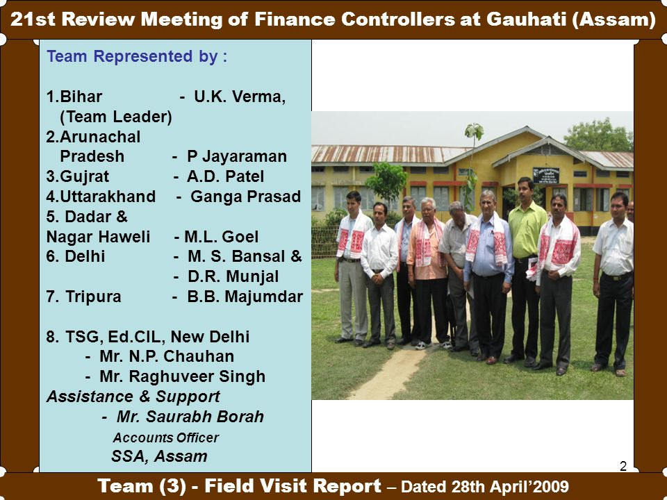 2 21st Review Meeting of Finance Controllers at Gauhati (Assam) Team (3) - Field Visit Report – Dated 28th April'2009 Team Represented by : 1.Bihar -