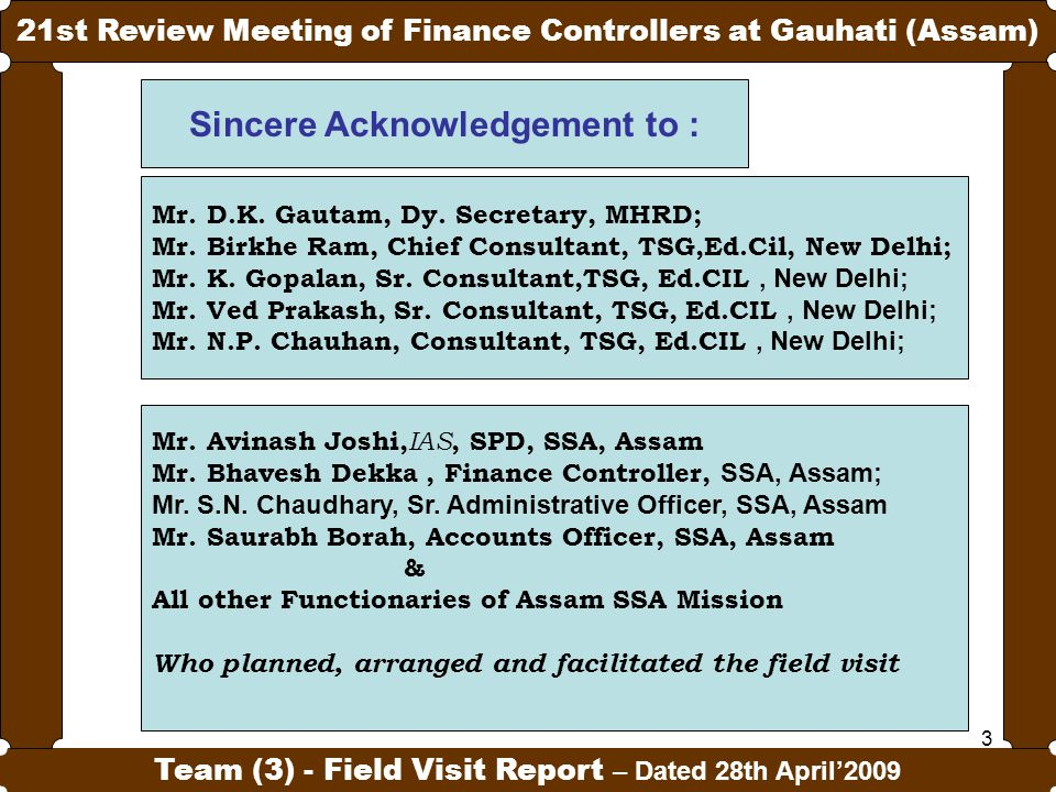 3 21st Review Meeting of Finance Controllers at Gauhati (Assam) Team (3) - Field Visit Report – Dated 28th April'2009 Sincere Acknowledgement to : Mr.