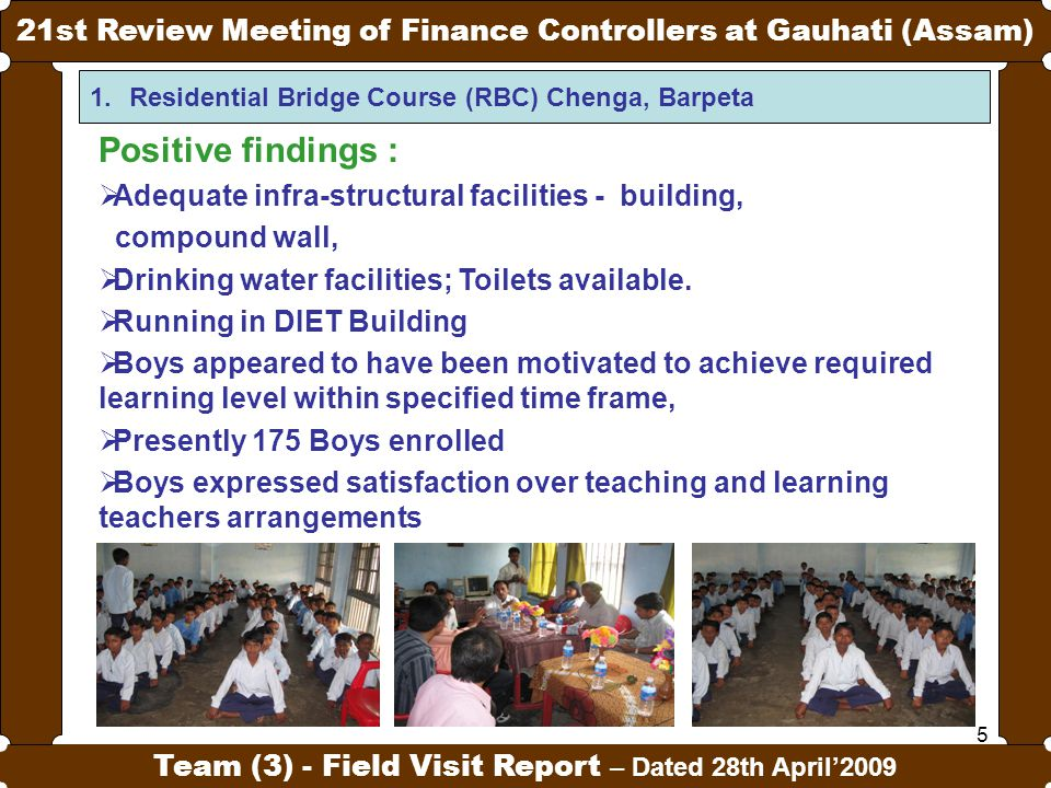 5 21st Review Meeting of Finance Controllers at Gauhati (Assam) Team (3) - Field Visit Report – Dated 28th April'2009 1.Residential Bridge Course (RBC) Chenga, Barpeta Positive findings :  Adequate infra-structural facilities - building, compound wall,  Drinking water facilities; Toilets available.