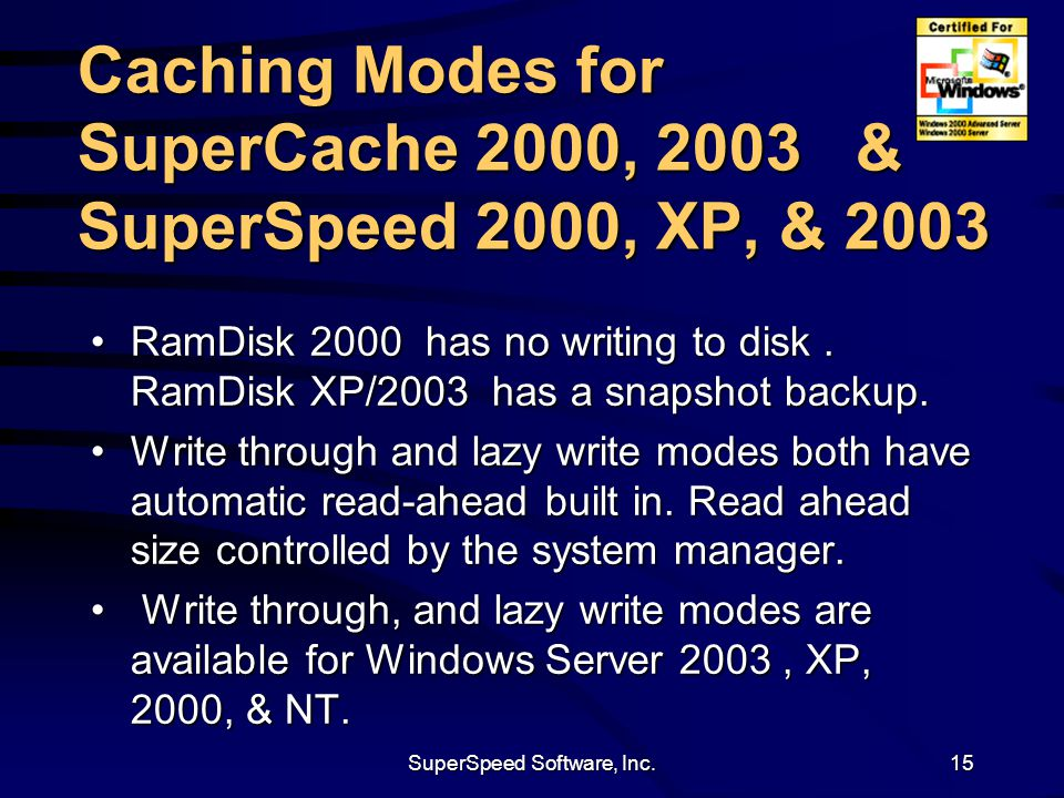 SuperSpeed Software, Inc.15 Caching Modes for SuperCache 2000, 2003 & SuperSpeed 2000, XP, & 2003 RamDisk 2000 has no writing to disk.