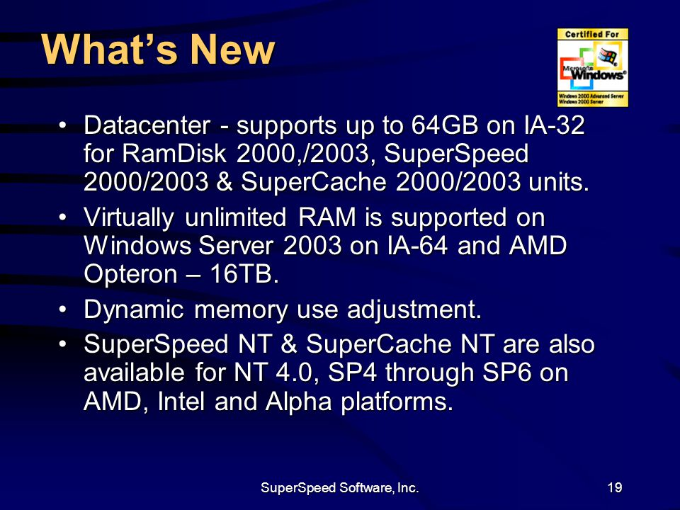 SuperSpeed Software, Inc.19 What's New Datacenter - supports up to 64GB on IA-32 for RamDisk 2000,/2003, SuperSpeed 2000/2003 & SuperCache 2000/2003 u