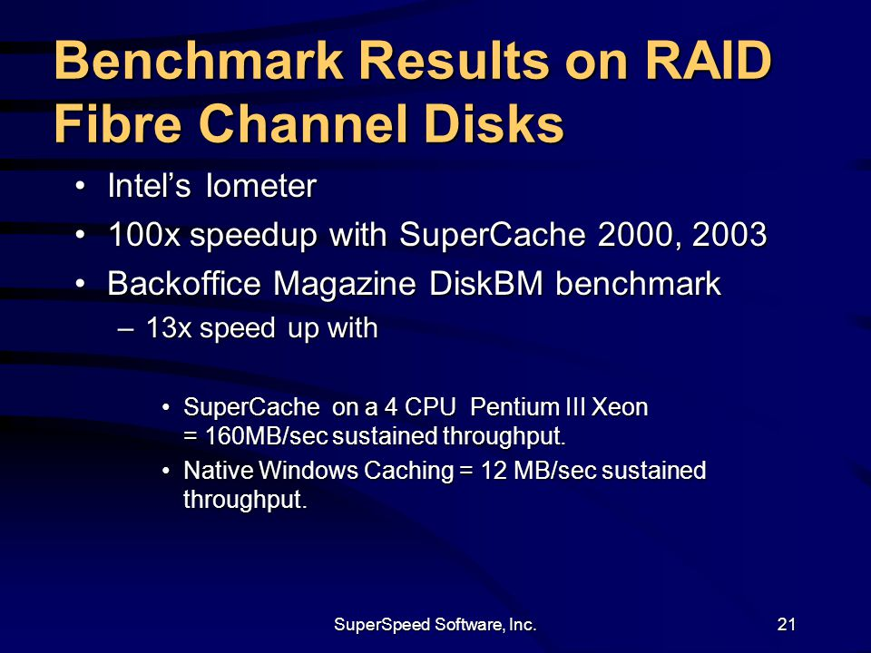 SuperSpeed Software, Inc.21 Benchmark Results on RAID Fibre Channel Disks Intel's IometerIntel's Iometer 100x speedup with SuperCache 2000, 2003100x s