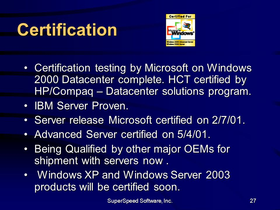 SuperSpeed Software, Inc.27 Certification Certification testing by Microsoft on Windows 2000 Datacenter complete. HCT certified by HP/Compaq – Datacen