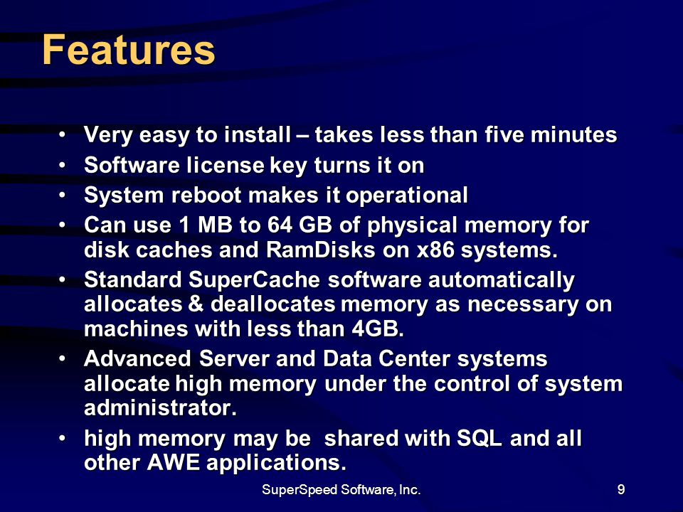 SuperSpeed Software, Inc.9 Features Very easy to install – takes less than five minutesVery easy to install – takes less than five minutes Software license key turns it onSoftware license key turns it on System reboot makes it operationalSystem reboot makes it operational Can use 1 MB to 64 GB of physical memory for disk caches and RamDisks on x86 systems.Can use 1 MB to 64 GB of physical memory for disk caches and RamDisks on x86 systems.