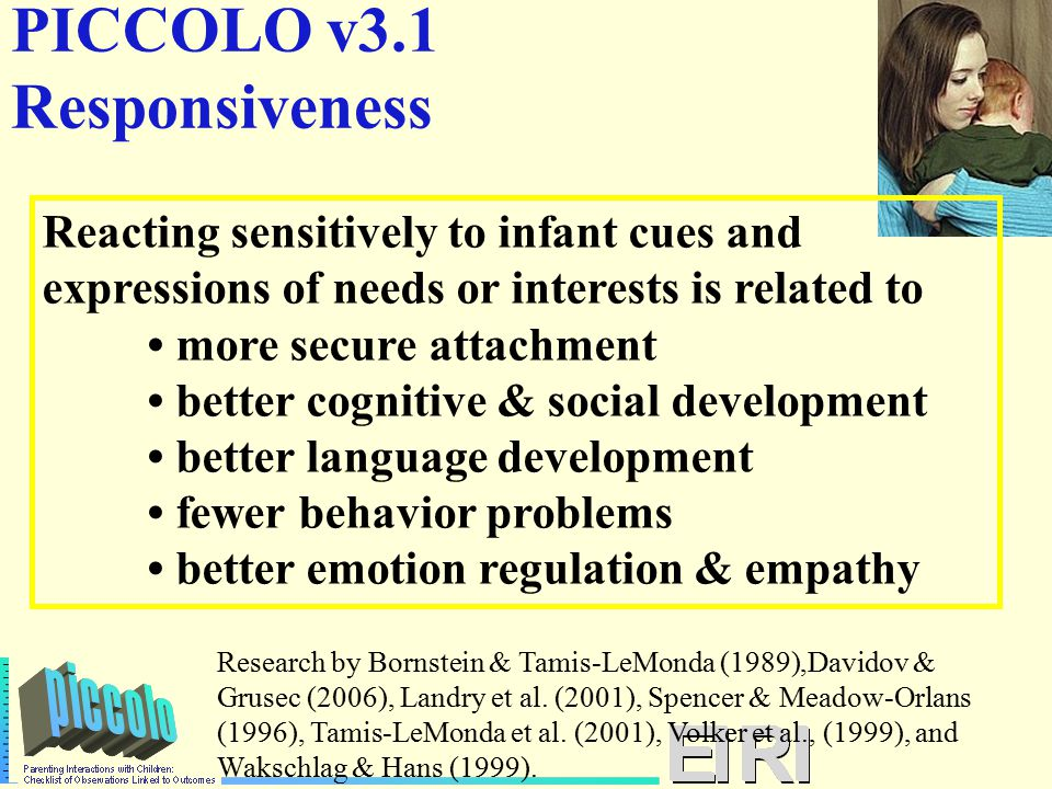 PICCOLO v3.1 Responsiveness Reacting sensitively to infant cues and expressions of needs or interests is related to more secure attachment better cognitive & social development better language development fewer behavior problems better emotion regulation & empathy Research by Bornstein & Tamis-LeMonda (1989),Davidov & Grusec (2006), Landry et al.