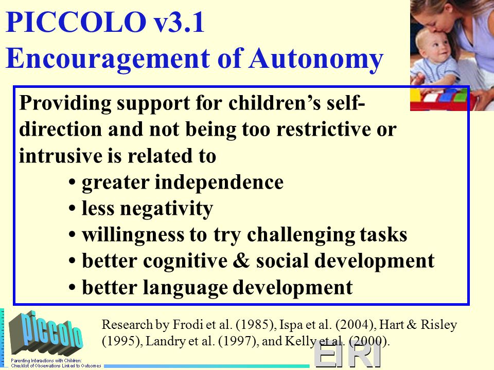 PICCOLO v3.1 Encouragement of Autonomy Providing support for children's self- direction and not being too restrictive or intrusive is related to greater independence less negativity willingness to try challenging tasks better cognitive & social development better language development Research by Frodi et al.