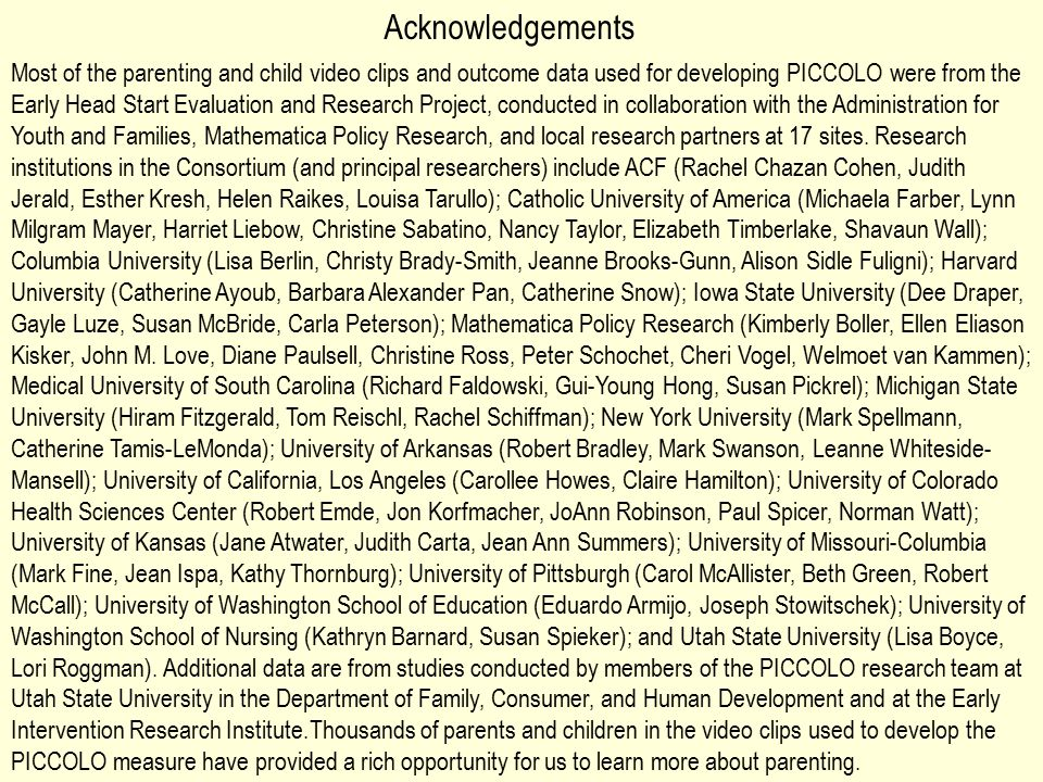 Most of the parenting and child video clips and outcome data used for developing PICCOLO were from the Early Head Start Evaluation and Research Project, conducted in collaboration with the Administration for Youth and Families, Mathematica Policy Research, and local research partners at 17 sites.