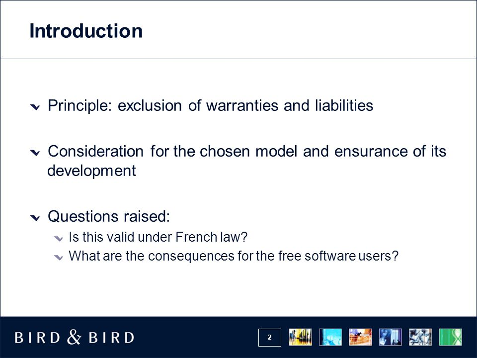 2 Introduction Principle: exclusion of warranties and liabilities Consideration for the chosen model and ensurance of its development Questions raised: Is this valid under French law.