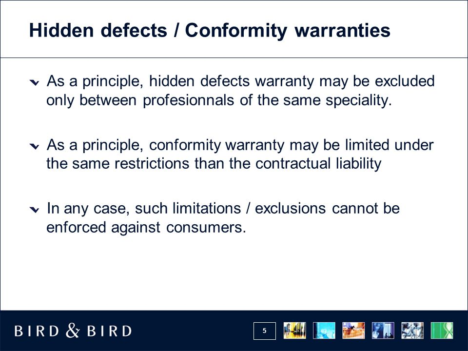 5 Hidden defects / Conformity warranties As a principle, hidden defects warranty may be excluded only between profesionnals of the same speciality.