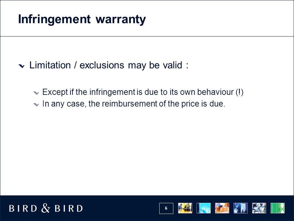6 Infringement warranty Limitation / exclusions may be valid : Except if the infringement is due to its own behaviour (!) In any case, the reimbursement of the price is due.