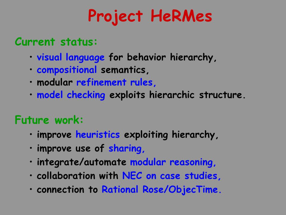 Project HeRMes Current status: visual language for behavior hierarchy, compositional semantics, modular refinement rules, model checking exploits hier