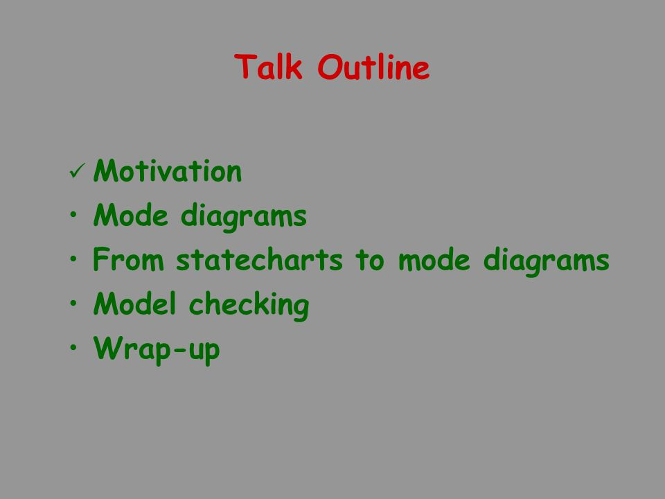 Talk Outline Motivation Mode diagrams From statecharts to mode diagrams Model checking Wrap-up
