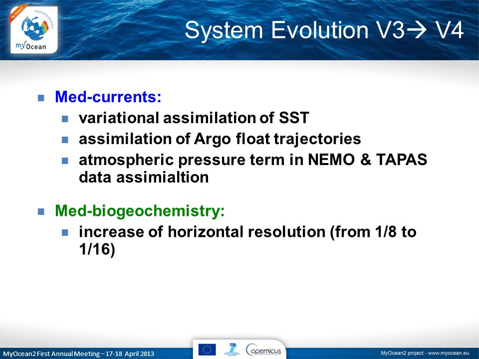 System Evolution V3  V4 MyOcean2 First Annual Meeting – 17-18 April 2013 n Med-currents: n variational assimilation of SST n assimilation of Argo float trajectories n atmospheric pressure term in NEMO & TAPAS data assimialtion n Med-biogeochemistry: n increase of horizontal resolution (from 1/8 to 1/16)