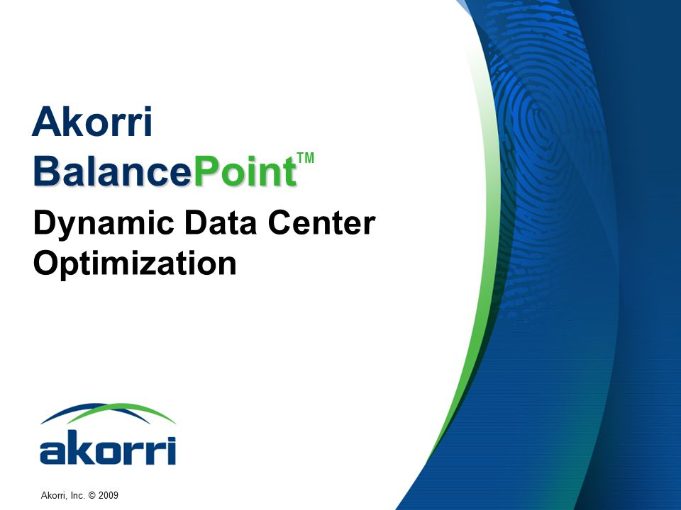 Akorri, Inc. © 2009 BalancePoint Akorri BalancePoint TM Dynamic Data Center Optimization