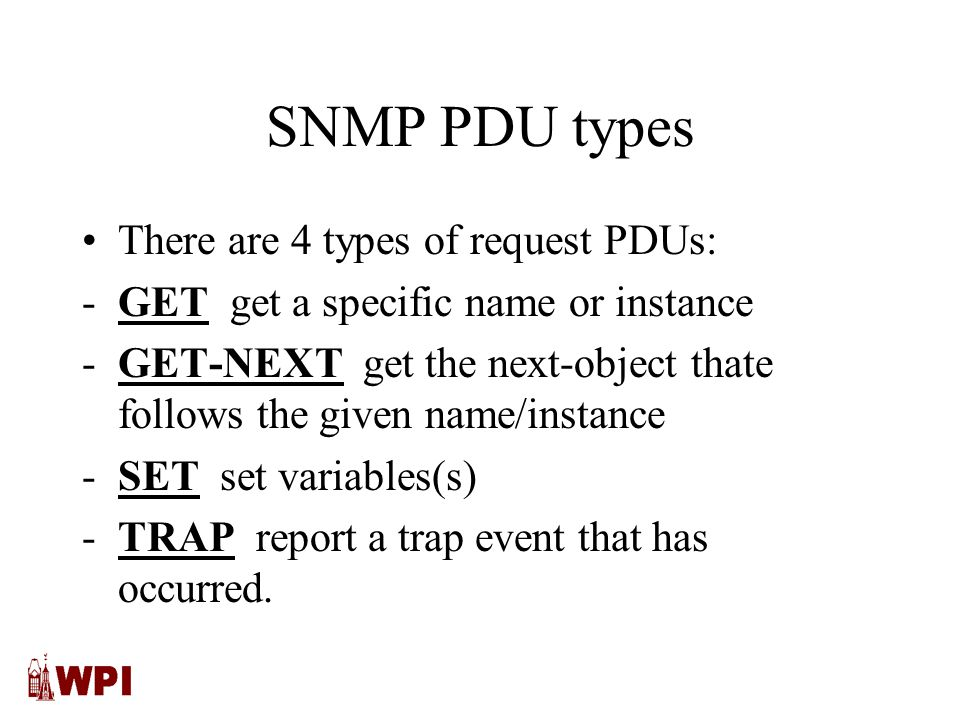 SNMP PDU types There are 4 types of request PDUs: -GET get a specific name or instance -GET-NEXT get the next-object thate follows the given name/instance -SET set variables(s) -TRAP report a trap event that has occurred.