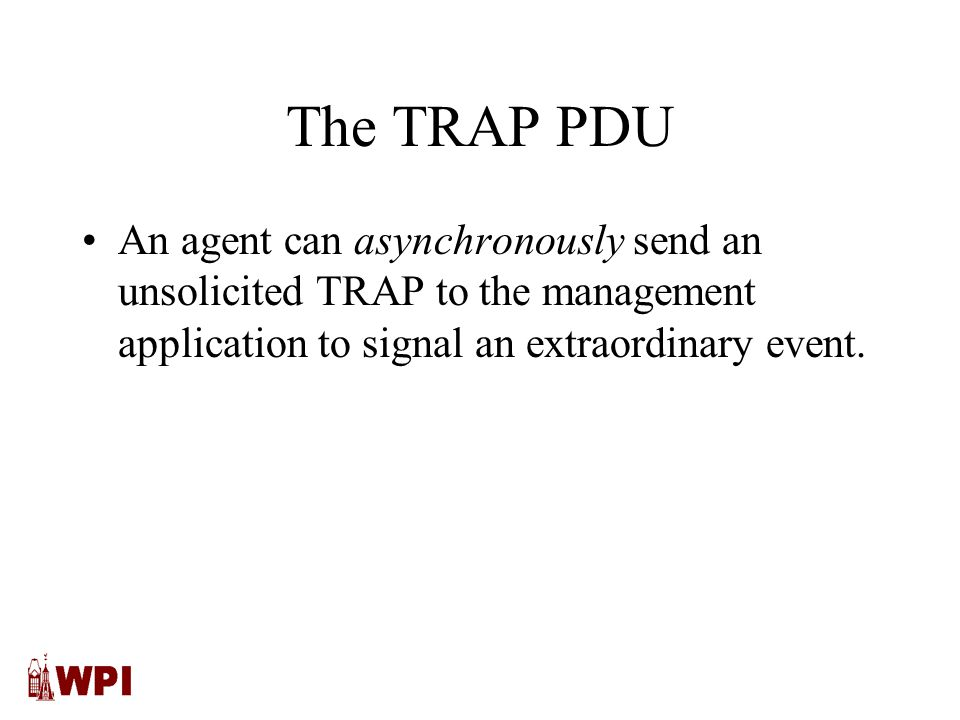 The TRAP PDU An agent can asynchronously send an unsolicited TRAP to the management application to signal an extraordinary event.
